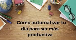Cómo automatizar tu día para ser más productiva