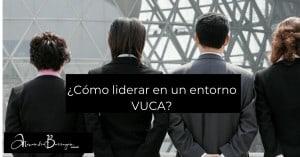 ¿Cómo liderar en un entorno VUCA?