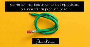 Cómo ser más flexible ante los imprevistos y aumentar tu productividad