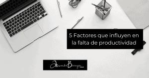 5 Factores que influyen en la falta de productividad